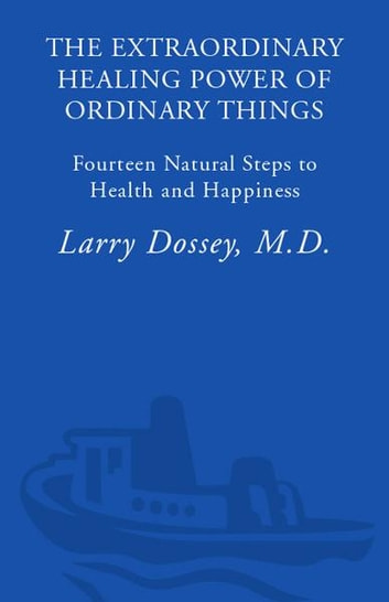 The Extraordinary Healing Power of Ordinary Things - Fourteen Natural Steps to Health and Happiness ebook by Larry Dossey