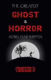The Greatest Ghost and Horror Stories Ever Written: volume 7 (30 short stories) ebook by Arthur Conan Doyle, Arthur Machen, Edgar Allan Poe,...