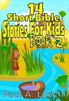 14 Short Bible Stories For Kids - Short Bible Stories For Kids ebook by Paul A. Lynch