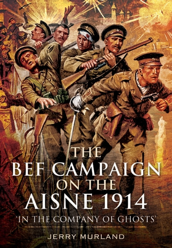 The BEF Campaign on the Aisne 1914 - 'In the Company of Ghosts' ebook by Jerry Murland