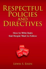 Respectful Policies and Directives - How to Write Rules That People Want to Follow ebook by Lewis S Eisen