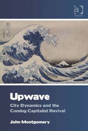 Upwave - City Dynamics and the Coming Capitalist Revival ebook by Dr John Montgomery