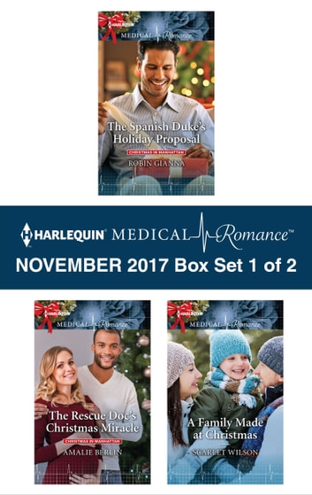 Harlequin Medical Romance November 2017 - Box Set 1 of 2 - The Spanish Duke's Holiday Proposal\The Rescue Doc's Christmas Miracle\A Family Made at Christmas ebook by Robin Gianna,Amalie Berlin,Scarlet Wilson