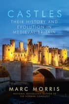Castles: Their History and Evolution in Medieval Britain ebook by Marc Morris