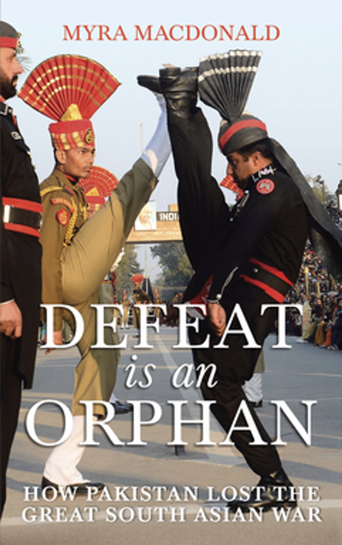 Defeat Is An Orphan  How Pakistan Lost The Great South Asian War Ebook By  Myra