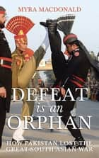 Defeat Is an Orphan - How Pakistan Lost the Great South Asian War ebook by Myra Macdonald