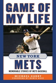 Game of My Life New York Mets - Memorable Stories of Mets Baseball ebook by Michael Garry,Howie Rose