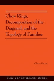 Chow Rings, Decomposition of the Diagonal, and the Topology of Families (AM-187) ebook by Claire Voisin