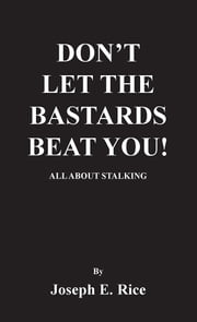 DON'T LET THE BASTARDS BEAT YOU! - ALL ABOUT STALKING ebook by Joseph E. Rice