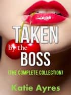 Taken by the Boss (The Complete Collection) ebook by Katie Ayres