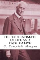 The True Estimate of Life and How to Live ebook by G. Campbell Morgan