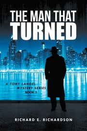 THE MAN THAT TURNED - A TONY LANGEL MYSTERY SERIES ebook by RICHARD E. RICHARDSON