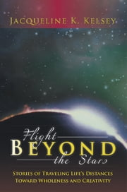 Flight Beyond the Stars - Stories of Traveling Life's Distances Toward Wholeness and Creativity ebook by Jacqueline K. Kelsey