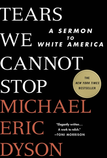 Tears We Cannot Stop - A Sermon to White America ebook by Michael Eric Dyson