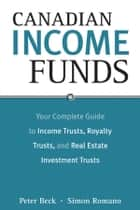 Canadian Income Funds - Your Complete Guide to Income Trusts, Royalty Trusts and Real Estate Investment Trusts ebook by Peter Beck, Simon Romano