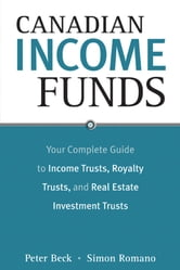 Canadian Income Funds - Your Complete Guide to Income Trusts, Royalty Trusts and Real Estate Investment Trusts ebook by Peter Beck,Simon Romano