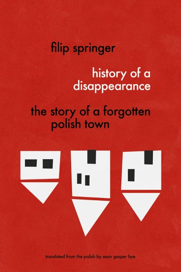 History of a Disappearance: The Story of a Forgotten Polish Town ebook by Filip Springer,Sean Gasper Bye