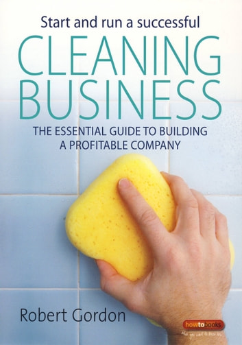 Start and Run A Successful Cleaning Business - The essential guide to building a profitable company ebook by Robert Gordon