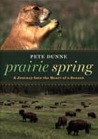 Prairie Spring - A Journey Into the Heart of a Season ebook by Pete Dunne