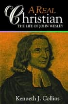 A Real Christian - The Life of John Wesley ebook by Kenneth J. Collins