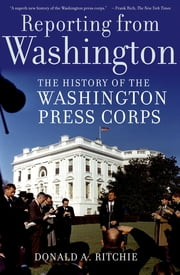 Reporting from Washington - The History of the Washington Press Corps ebook by Donald A. Ritchie