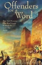 Offenders for a Word - How Anti-Mormons Play Word Games to Attack the Latter-day Saints ebook by Ricks, Stephen D., Peterson,...
