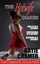 The Hotwife Diaries - The Complete Collection - Hotwife and Cuckold Erotica Stories ebook by Katie Cramer