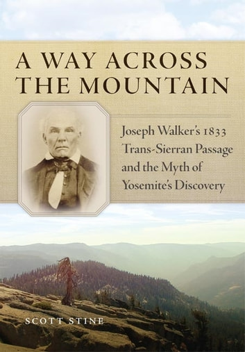 A Way Across the Mountain - Joseph Walker's 1833 Trans-Sierran Passage and the Myth of Yosemite's Discovery ebook by Scott Stine, Ph.D.