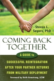 Coming Back Together - A Guide to Successful Reintegration After Your Partner Returns from Military Deployment ebook by Steven L. Sayers, PhD,Keith Armstrong, LCSW