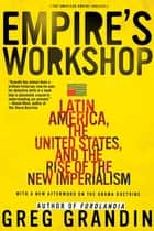 Empire's Workshop - Latin America, the United States, and the Rise of the New Imperialism eBook by Greg Grandin