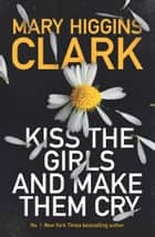 Kiss the Girls and Make Them Cry ebook by Mary Higgins Clark