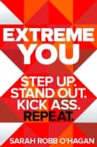 Extreme You - Step Up. Stand Out. Kick Ass. Repeat. ebook by Sarah Robb O'Hagan