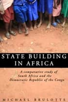 State Building In Africa: A Comparative Study of South Africa and the Democratic Republic of the Congo ebook door Michael Brulotte