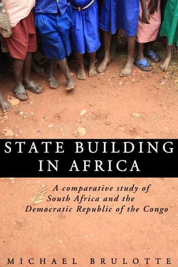 State Building In Africa: A Comparative Study of South Africa and the Democratic Republic of the Congo ebook by Michael Brulotte