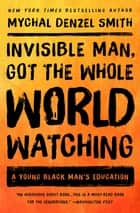 Invisible Man, Got the Whole World Watching - A Young Black Man's Education ebook by Mychal Denzel Smith