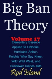 Big Ban Theory: Elementary Essence Applied to Chlorine, Hurricane Arthur, Knights Who Say Knee, Wild Wild West, and Sunflower Diaries 14th, Volume 17 ebook by Rod Island
