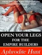Open Your Legs for the Empire Builders ebook by Aphrodite Hunt