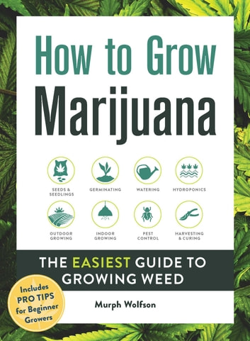 How to Grow Marijuana - The Easiest Guide to Growing Weed ebook by Murph Wolfson
