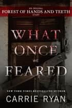 What Once We Feared: An Original Forest of Hands and Teeth Story ebook by Carrie Ryan