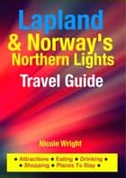 Lapland & Norway's Northern Lights Travel Guide - Attractions, Eating, Drinking, Shopping & Places To Stay ebook by Nicole Wright