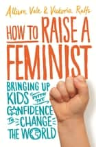 How to Raise a Feminist - Bringing up kids with the confidence to change the world 電子書籍 by Allison Vale, Victoria Ralfs