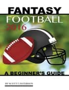 Fantasy Football 2016: A Beginner's Guide ebook by Scott Casterson