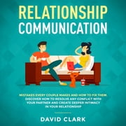 RELATIONSHIP COMMUNICATION: Mistakes Every Couple Makes & How to Fix Them. Discover How to Resolve Any Conflict with Your Partner & Create Deeper Intimacy in Your Relationship audiobook by David Clark