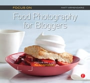 Focus On Food Photography for Bloggers (Focus On Series) - Focus on the Fundamentals ebook by Matt Armendariz
