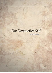 Our Destructive Self ebook by John Murphy