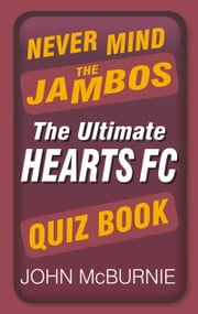 Never Mind the Jambos - The Ultimate Hearts FC Quiz Book ebook by John McBurnie