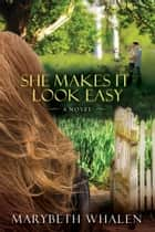She Makes It Look Easy - A Novel ebook by Marybeth Whalen