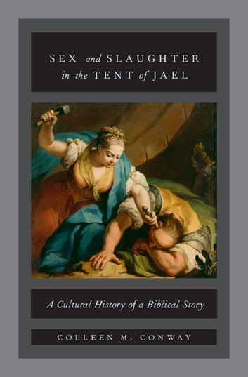 Sex and Slaughter in the Tent of Jael - A Cultural History of a Biblical Story ebook by Colleen M. Conway