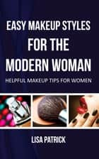 Easy Makeup Styles For The Modern Woman ebook by Lisa Patrick