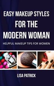 Easy Makeup Styles For The Modern Woman - Helpful Makeup Tips For Women ebook by Lisa Patrick